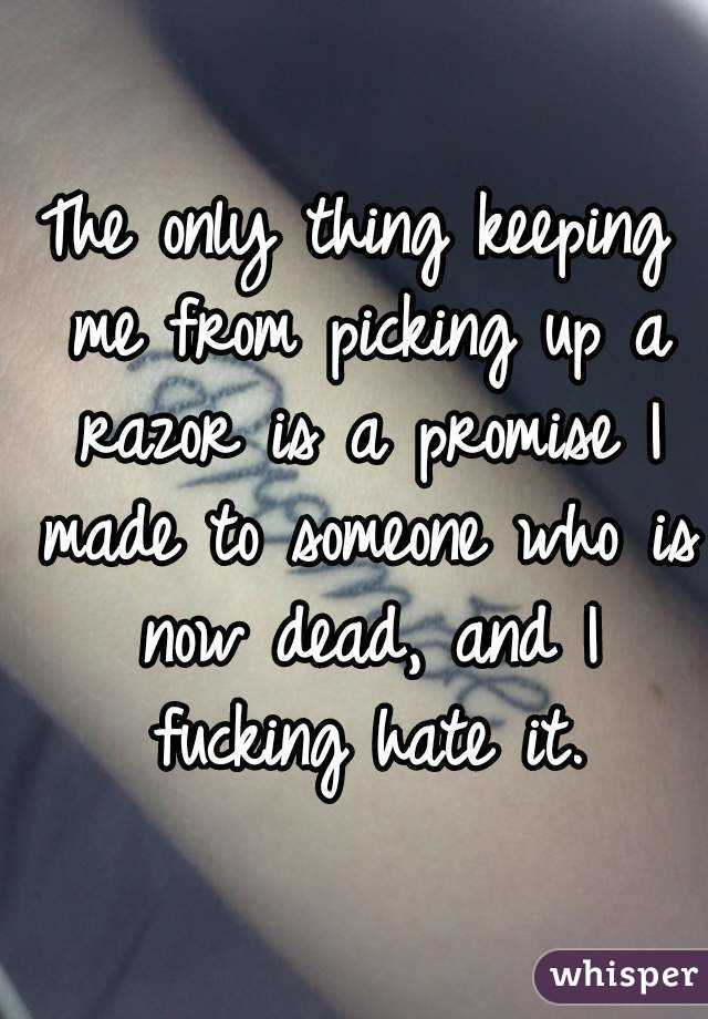 The only thing keeping me from picking up a razor is a promise I made to someone who is now dead, and I fucking hate it.