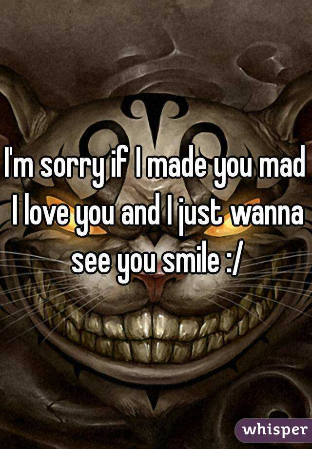 I'm sorry if I made you mad I love you and I just wanna see you smile :/