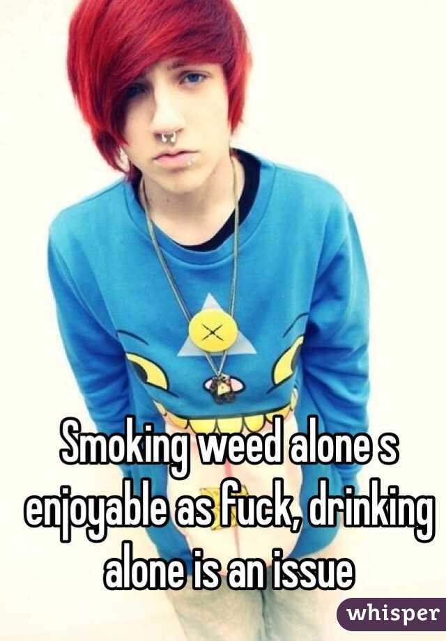 Smoking weed alone s enjoyable as fuck, drinking alone is an issue