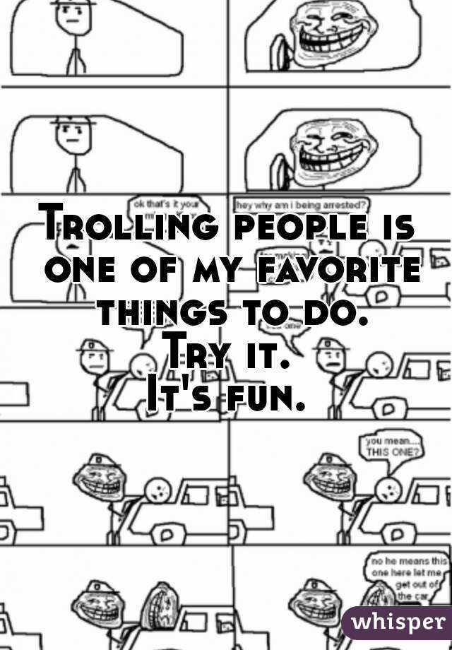 Trolling people is one of my favorite things to do. Try it. It's fun.