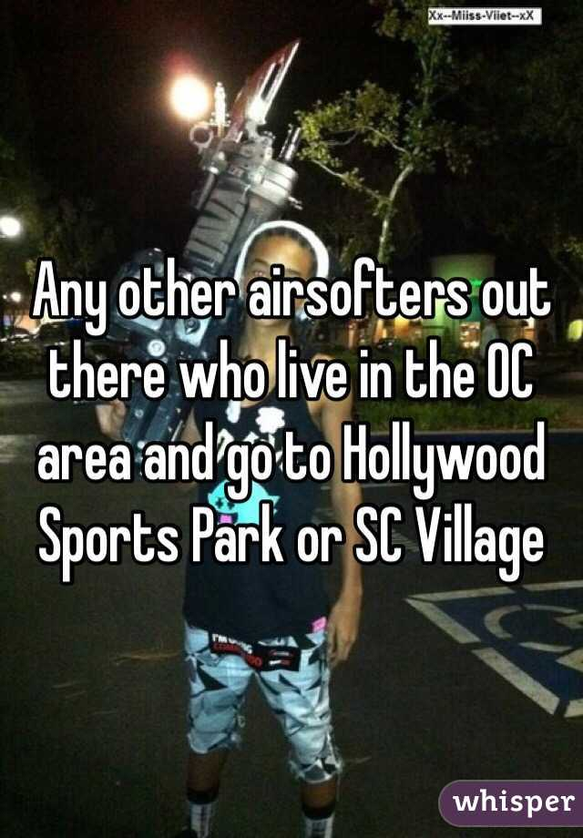 Any other airsofters out there who live in the OC area and go to Hollywood Sports Park or SC Village
