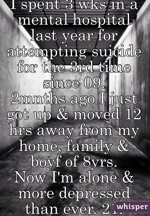 I spent 3 wks in a mental hospital last year for attempting suicide for the 3rd time since 09.  2mnths ago I just got up & moved 12 hrs away from my home, family & boyf of 8yrs.  Now I'm alone & more depressed than ever. 21.