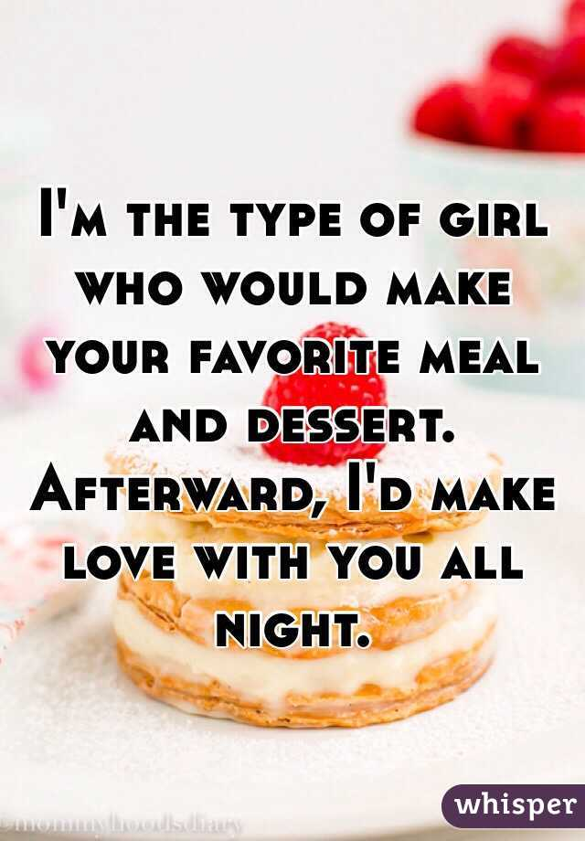 I'm the type of girl who would make your favorite meal and dessert. Afterward, I'd make love with you all night.