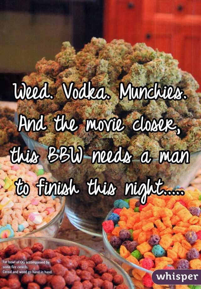 Weed. Vodka. Munchies. And the movie closer, this BBW needs a man to finish this night.....