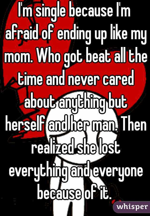 I'm single because I'm afraid of ending up like my mom. Who got beat all the time and never cared about anything but herself and her man. Then realized she lost everything and everyone because of it.