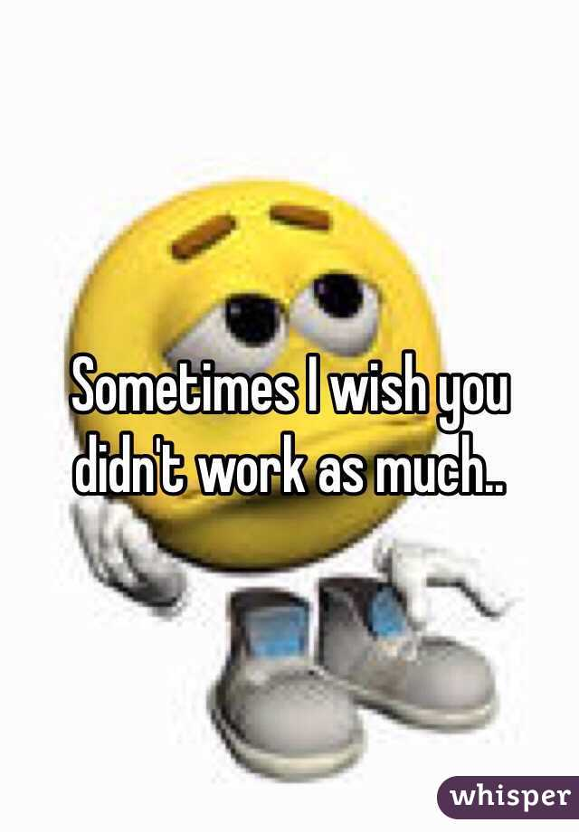 Sometimes I wish you didn't work as much..