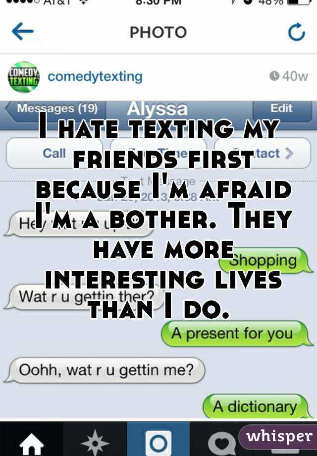 I hate texting my friends first because I'm afraid I'm a bother. They have more interesting lives than I do.