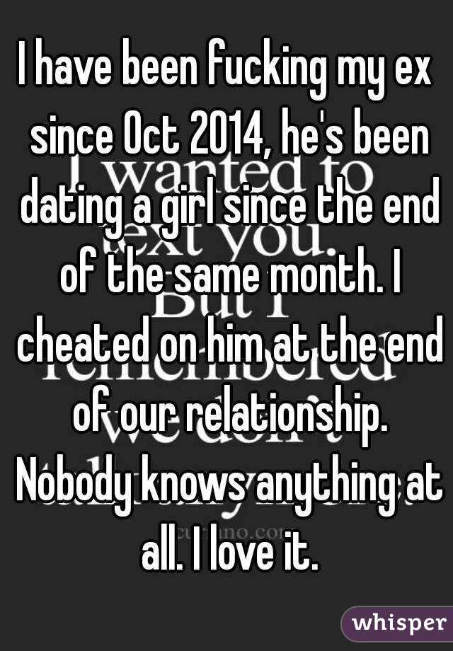 I have been fucking my ex since Oct 2014, he's been dating a girl since the end of the same month. I cheated on him at the end of our relationship. Nobody knows anything at all. I love it.