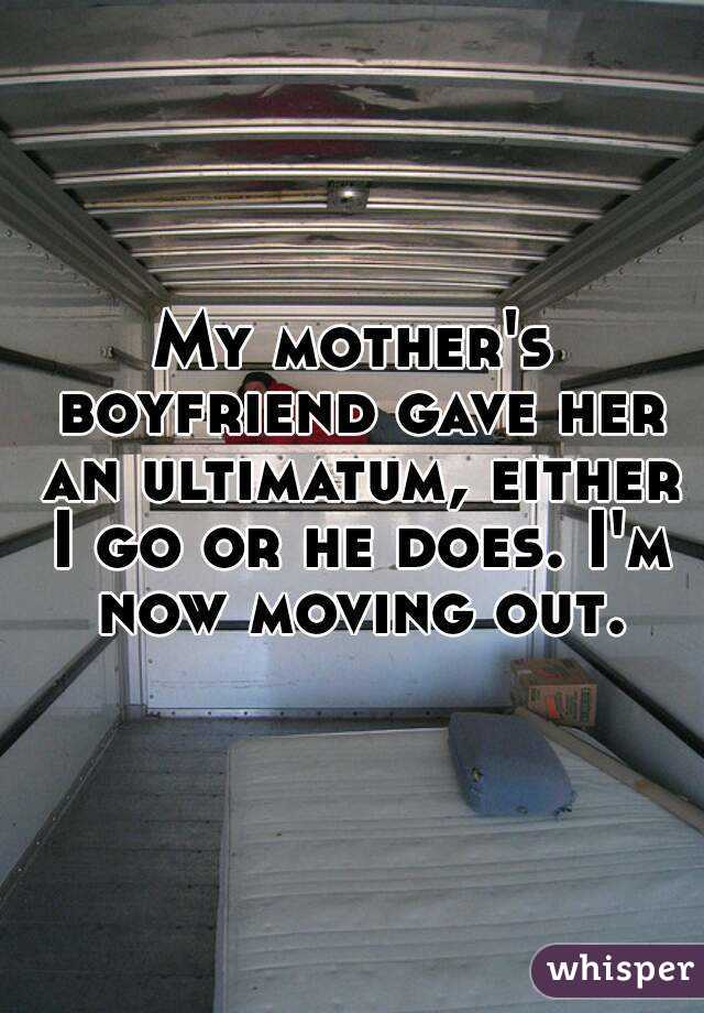 My mother's boyfriend gave her an ultimatum, either I go or he does. I'm now moving out.