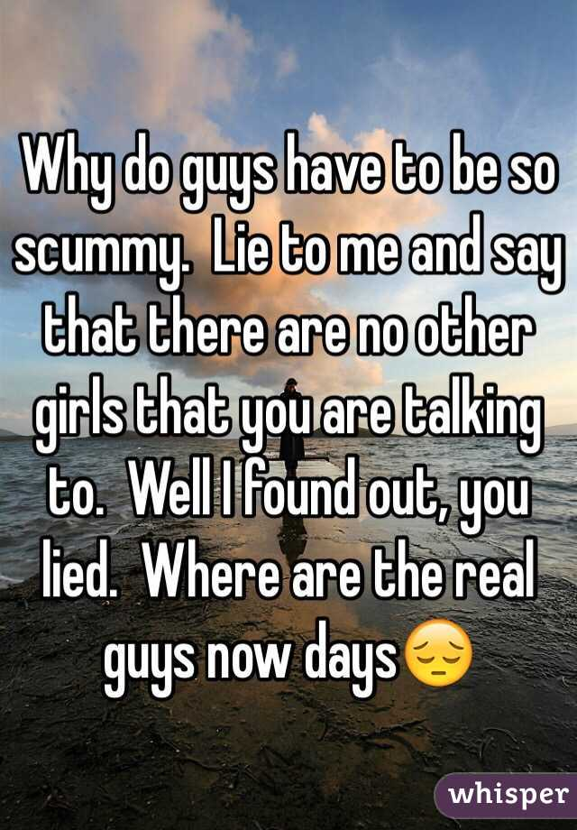 Why do guys have to be so scummy.  Lie to me and say that there are no other girls that you are talking to.  Well I found out, you lied.  Where are the real guys now days😔