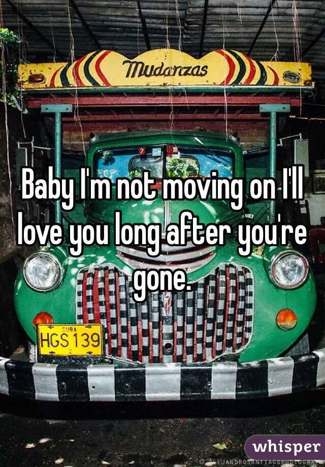 Baby I'm not moving on I'll love you long after you're gone.
