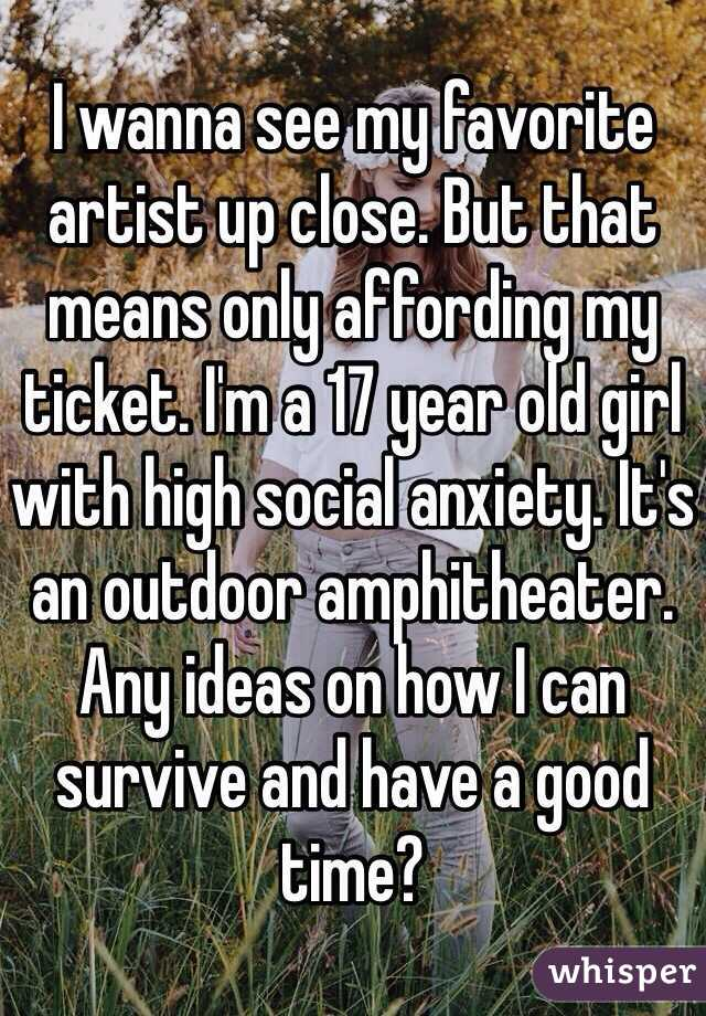 I wanna see my favorite artist up close. But that means only affording my ticket. I'm a 17 year old girl with high social anxiety. It's an outdoor amphitheater. Any ideas on how I can survive and have a good time?