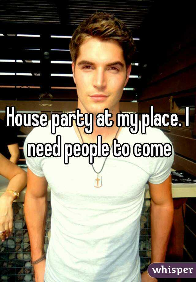House party at my place. I need people to come