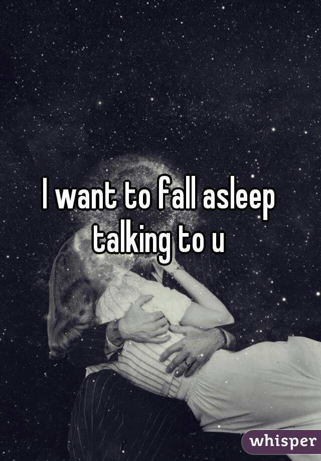 I want to fall asleep talking to u