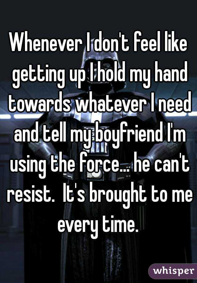 Whenever I don't feel like getting up I hold my hand towards whatever I need and tell my boyfriend I'm using the force... he can't resist.  It's brought to me every time.