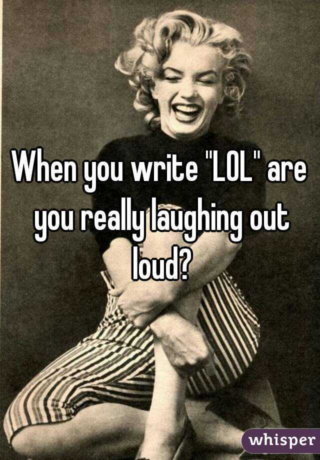 """When you write """"LOL"""" are you really laughing out loud?"""