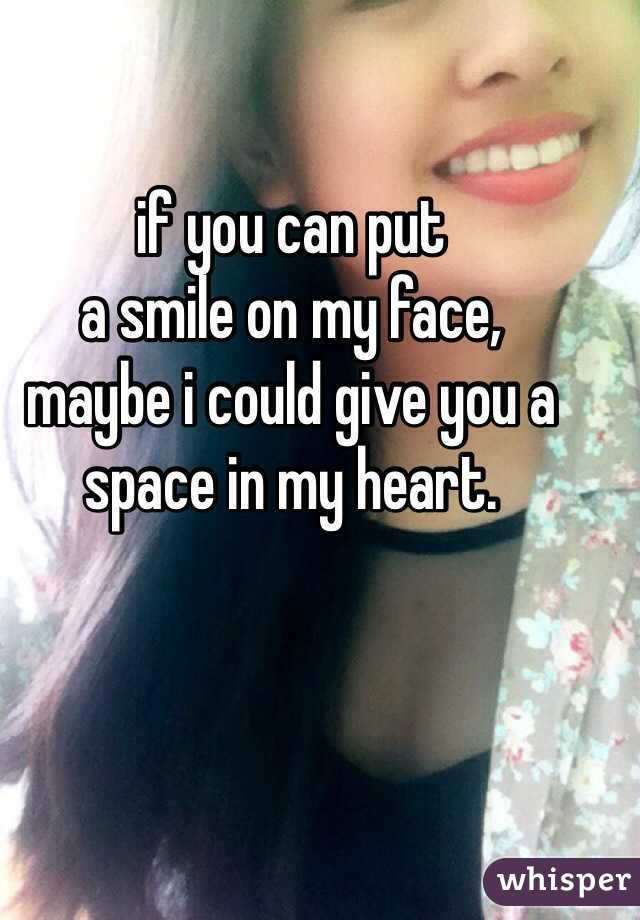 if you can put  a smile on my face,  maybe i could give you a space in my heart.