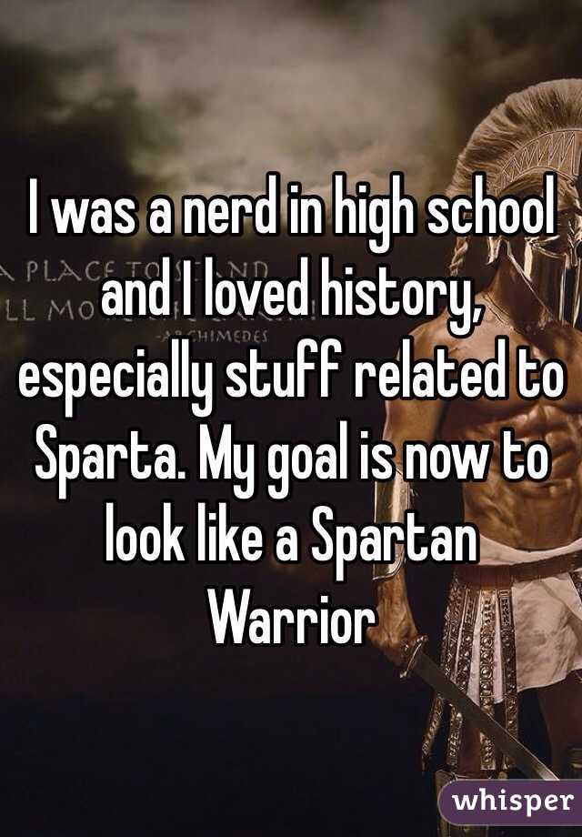 I was a nerd in high school and I loved history, especially stuff related to Sparta. My goal is now to look like a Spartan Warrior