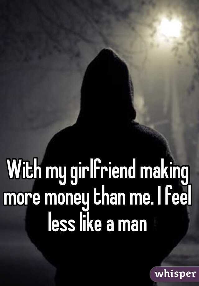 With my girlfriend making more money than me. I feel less like a man