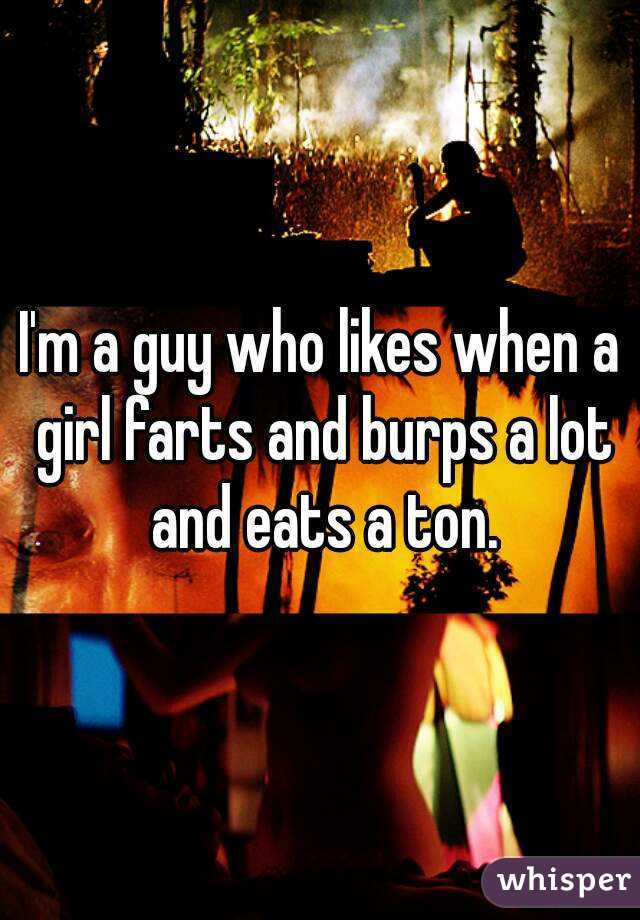 I'm a guy who likes when a girl farts and burps a lot and eats a ton.