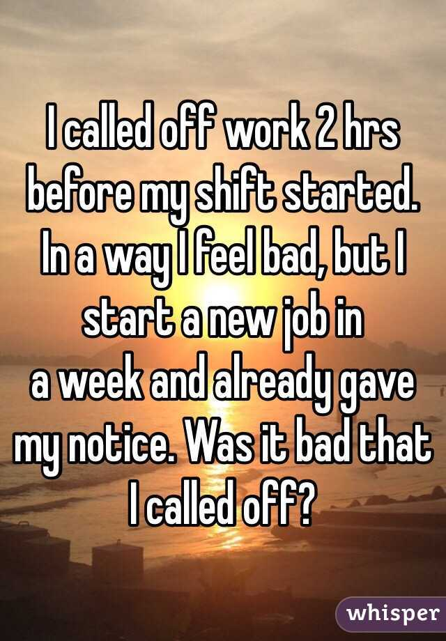 I called off work 2 hrs before my shift started. In a way I feel bad, but I start a new job in  a week and already gave my notice. Was it bad that I called off?