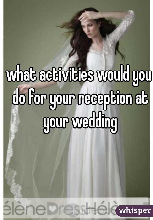 what activities would you do for your reception at your wedding