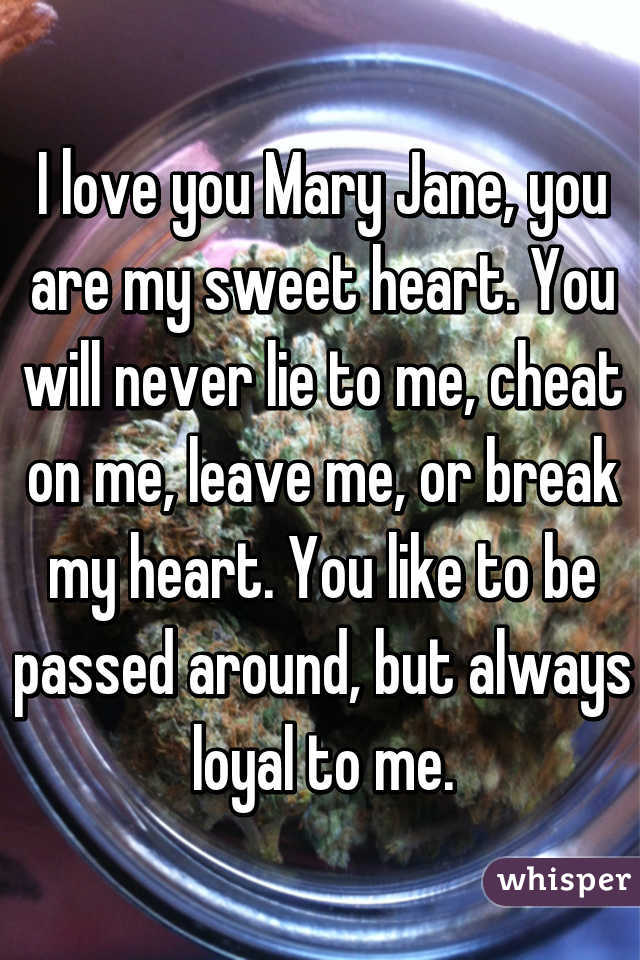 I love you Mary Jane, you are my sweet heart. You will never lie to me, cheat on me, leave me, or break my heart. You like to be passed around, but always loyal to me.