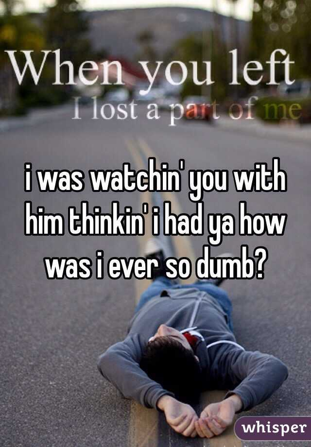 i was watchin' you with him thinkin' i had ya how was i ever so dumb?