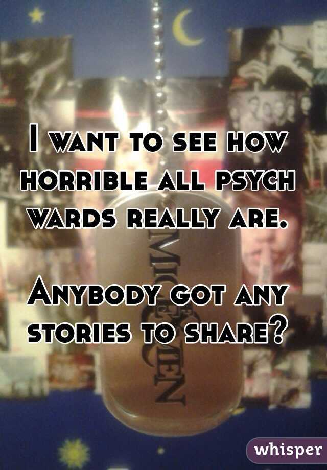 I want to see how horrible all psych wards really are.  Anybody got any stories to share?