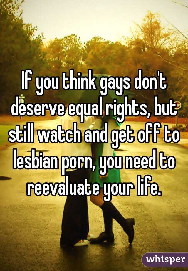 If you think gays don't deserve equal rights, but still watch and get off to lesbian porn, you need to reevaluate your life.