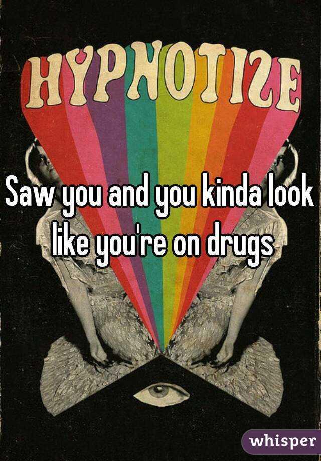 Saw you and you kinda look like you're on drugs