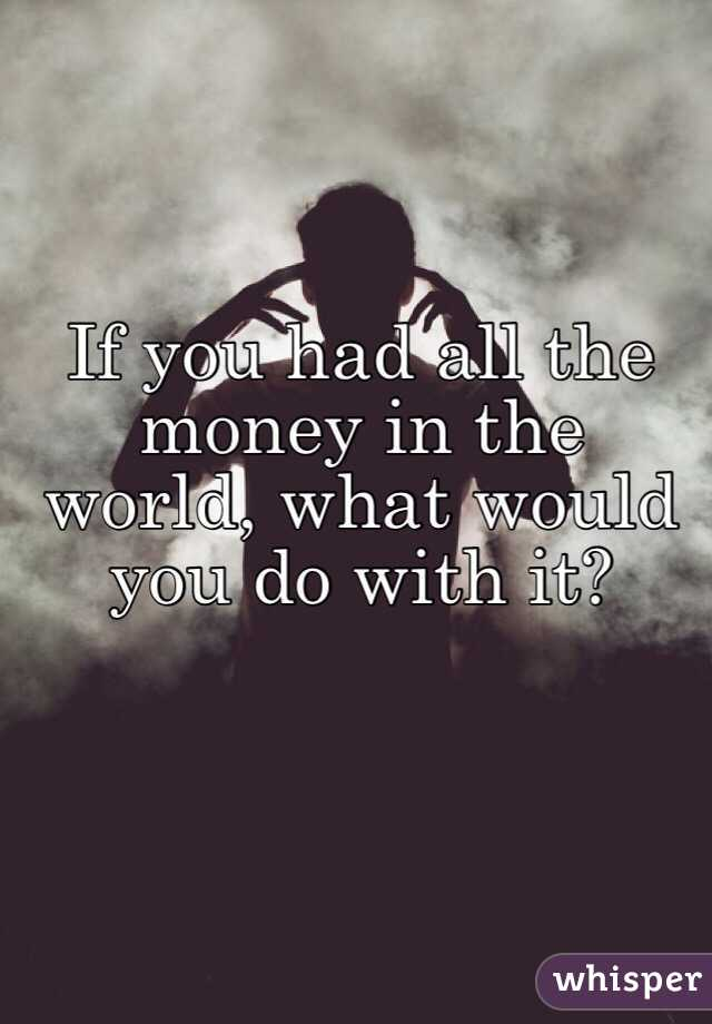 If you had all the money in the world, what would you do with it?