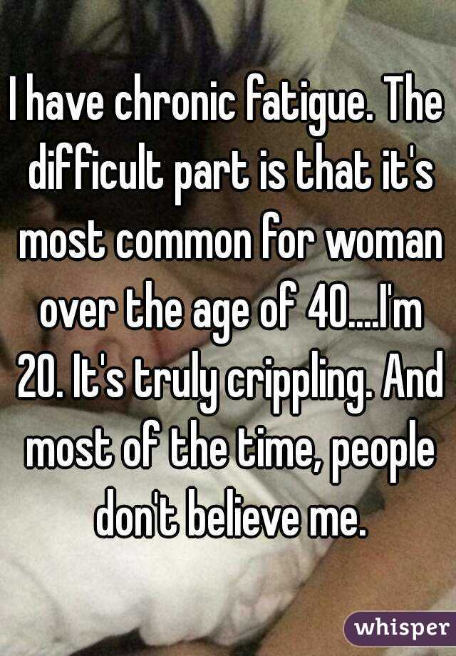 I have chronic fatigue. The difficult part is that it's most common for woman over the age of 40....I'm 20. It's truly crippling. And most of the time, people don't believe me.