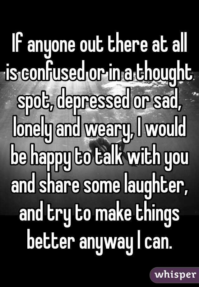 If anyone out there at all is confused or in a thought spot, depressed or sad, lonely and weary, I would be happy to talk with you and share some laughter, and try to make things better anyway I can.