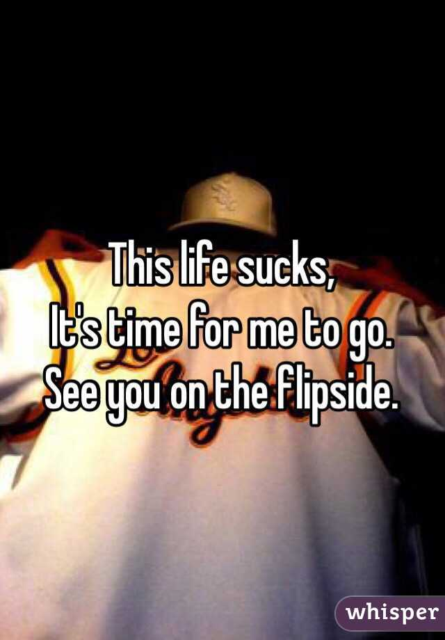 This life sucks, It's time for me to go. See you on the flipside.