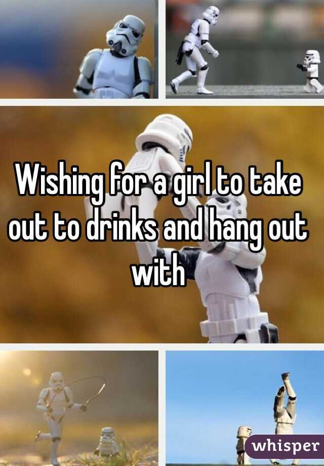 Wishing for a girl to take out to drinks and hang out with