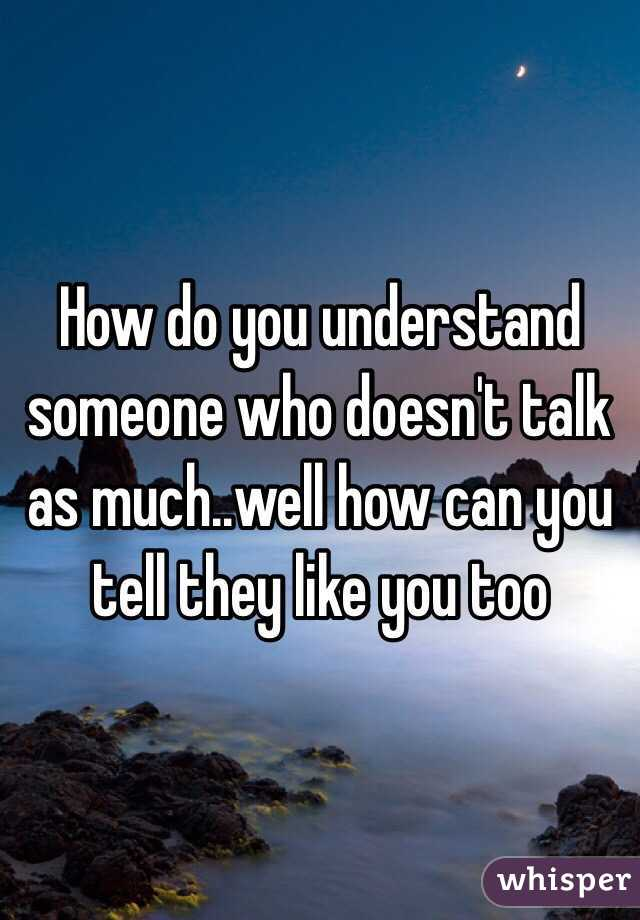 How do you understand someone who doesn't talk as much..well how can you tell they like you too