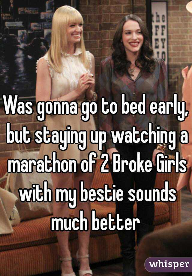 Was gonna go to bed early, but staying up watching a marathon of 2 Broke Girls with my bestie sounds much better