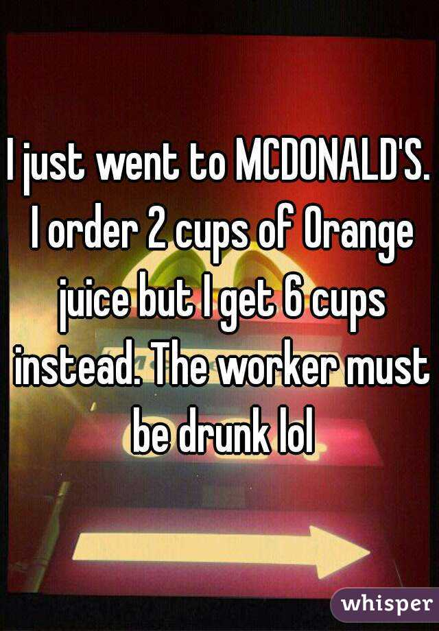 I just went to MCDONALD'S. I order 2 cups of Orange juice but I get 6 cups instead. The worker must be drunk lol