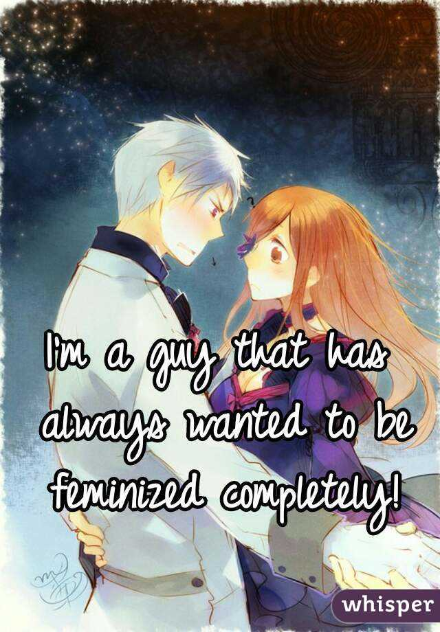 I'm a guy that has always wanted to be feminized completely!