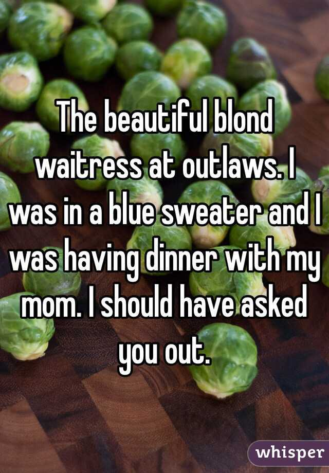 The beautiful blond waitress at outlaws. I was in a blue sweater and I was having dinner with my mom. I should have asked you out.