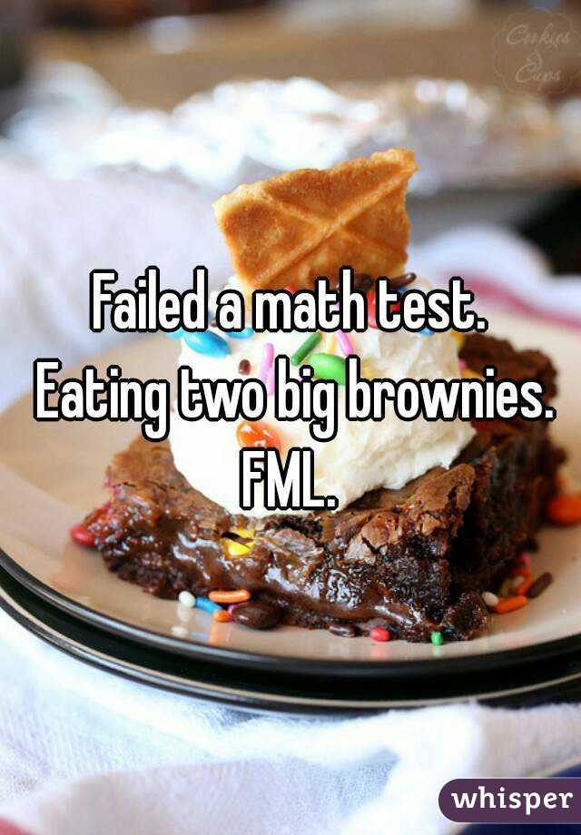 Failed a math test.  Eating two big brownies. FML.