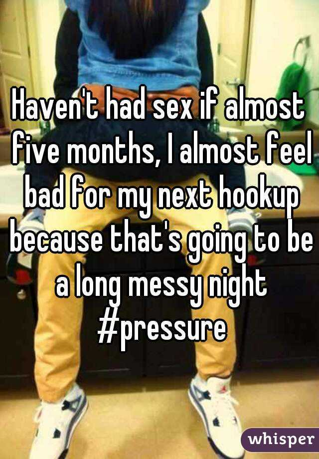 Haven't had sex if almost five months, I almost feel bad for my next hookup because that's going to be a long messy night #pressure