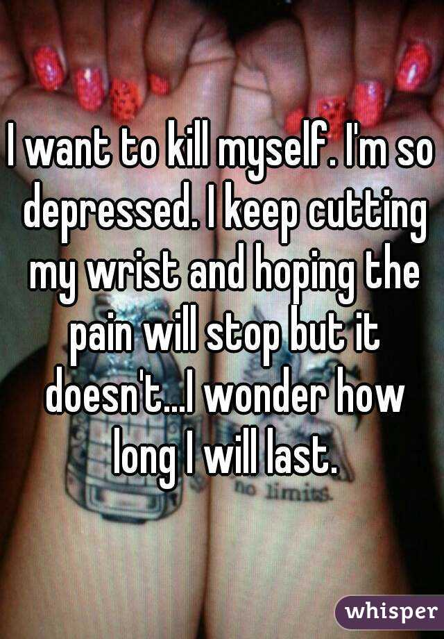 I want to kill myself. I'm so depressed. I keep cutting my wrist and hoping the pain will stop but it doesn't...I wonder how long I will last.