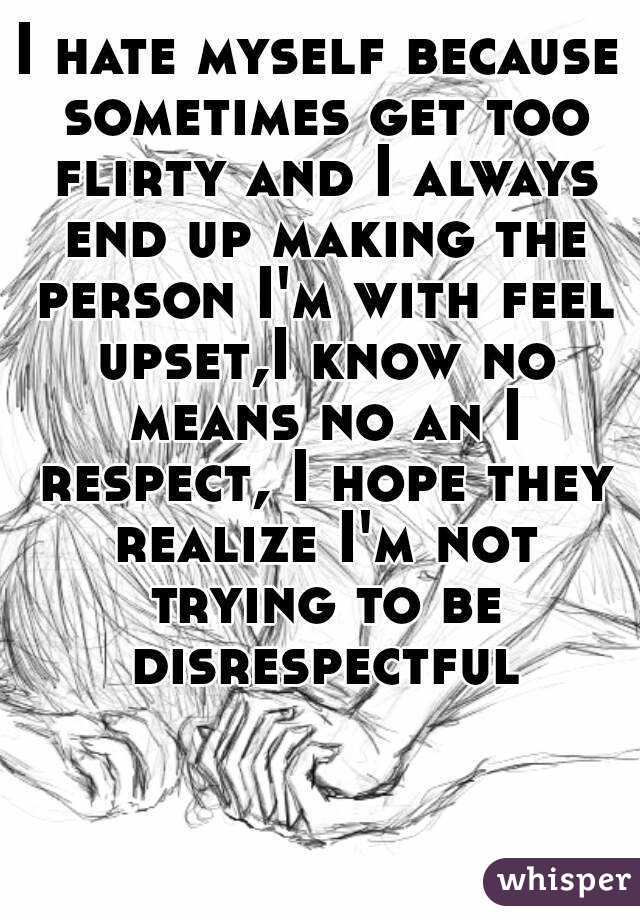 I hate myself because sometimes get too flirty and I always end up making the person I'm with feel upset,I know no means no an I respect, I hope they realize I'm not trying to be disrespectful