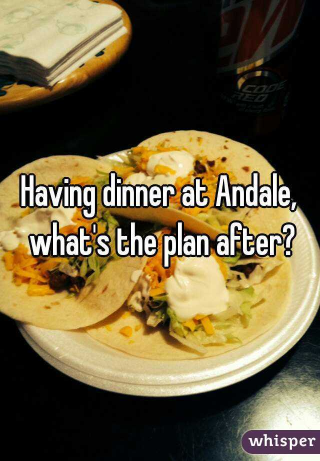 Having dinner at Andale, what's the plan after?
