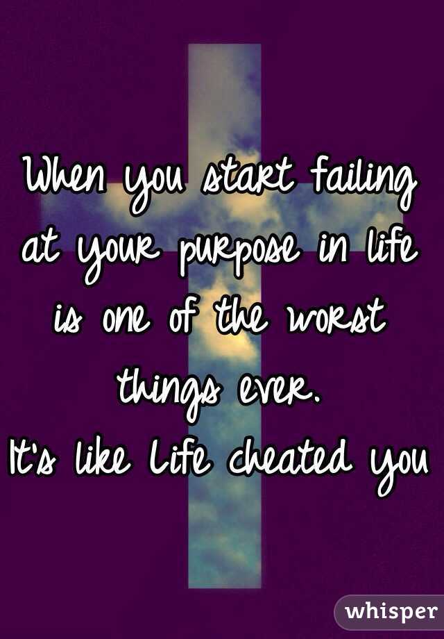 When you start failing at your purpose in life is one of the worst things ever. It's like Life cheated you