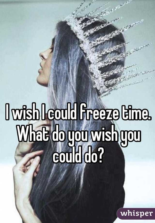 I wish I could freeze time. What do you wish you could do?