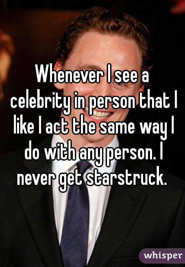 Whenever I see a celebrity in person that I like I act the same way I do with any person. I never get starstruck.