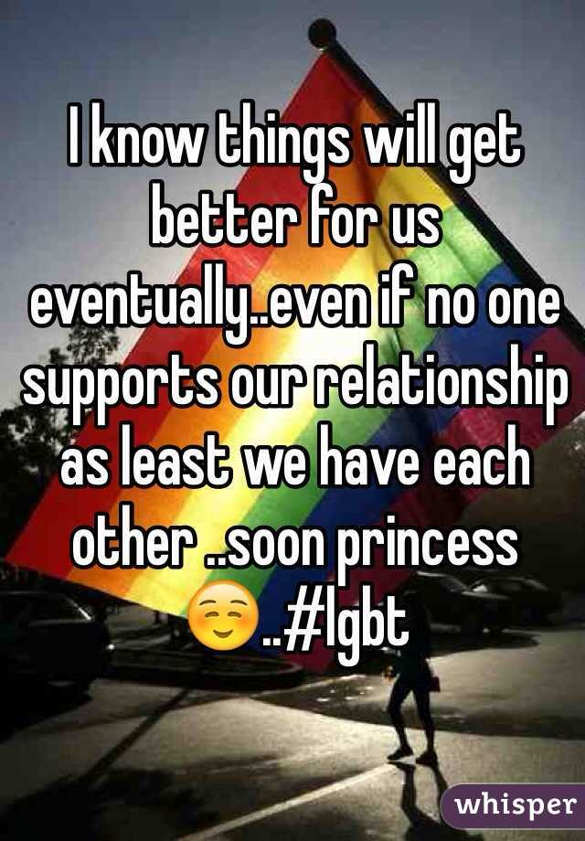 I know things will get better for us eventually..even if no one supports our relationship as least we have each other ..soon princess☺️..#lgbt